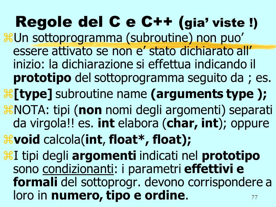 77 Regole del C e C++ ( gia viste !) zUn sottoprogramma (subroutine) non puo essere attivato se non e stato dichiarato all inizio: la dichiarazione si effettua indicando il prototipo del sottoprogramma seguito da ; es.