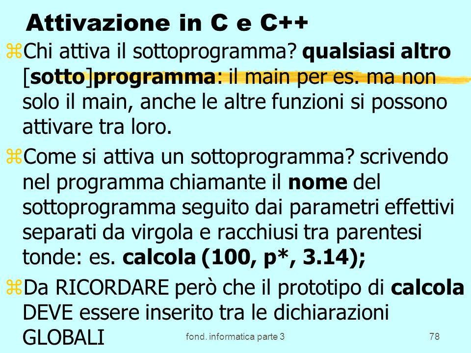 fond. informatica parte 378 Attivazione in C e C++ zChi attiva il sottoprogramma? qualsiasi altro [sotto]programma: il main per es. ma non solo il mai