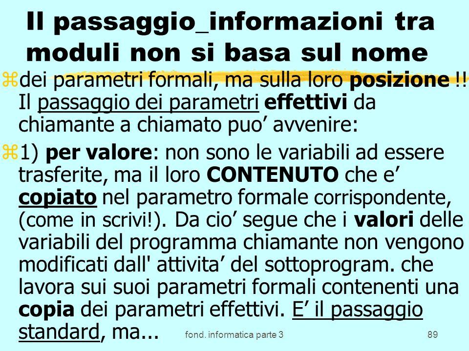 fond. informatica parte 389 Il passaggio_informazioni tra moduli non si basa sul nome zdei parametri formali, ma sulla loro posizione !! Il passaggio