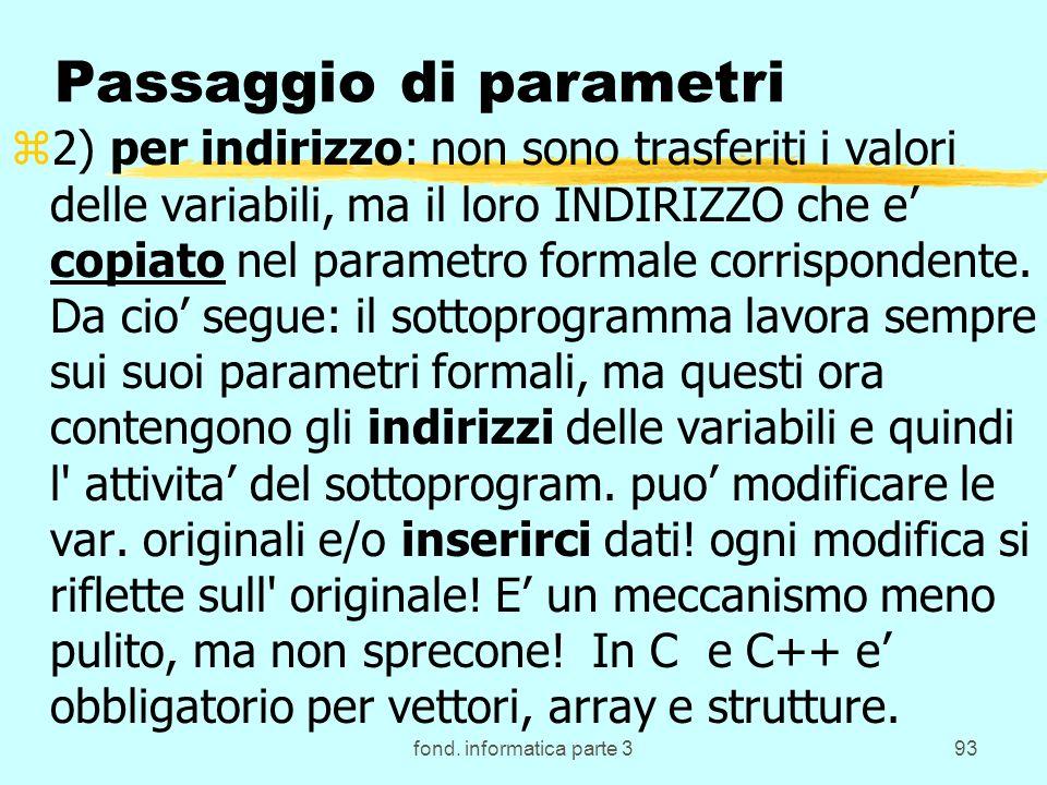 fond. informatica parte 393 Passaggio di parametri z2) per indirizzo: non sono trasferiti i valori delle variabili, ma il loro INDIRIZZO che e copiato
