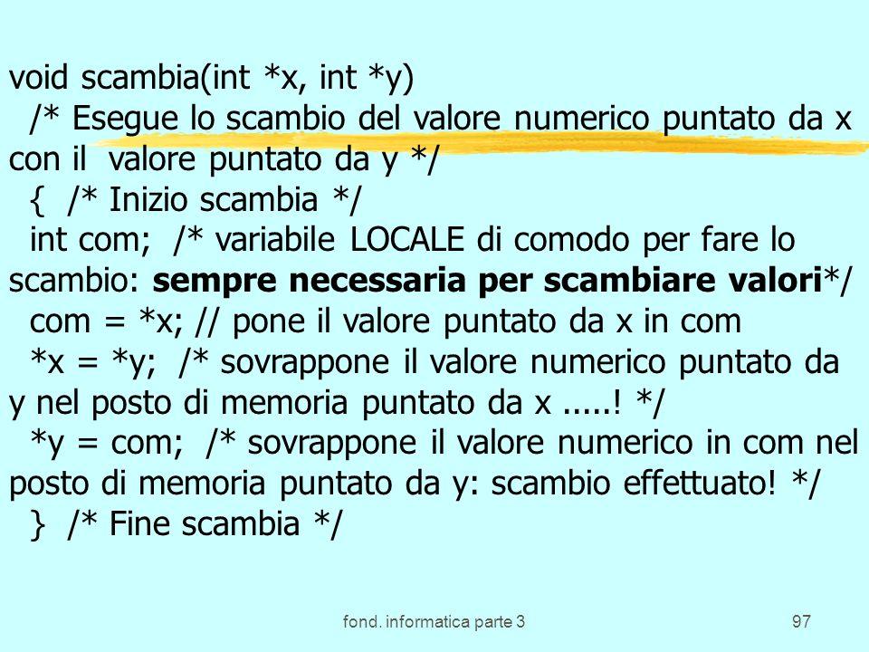 fond. informatica parte 397 void scambia(int *x, int *y) /* Esegue lo scambio del valore numerico puntato da x con il valore puntato da y */ { /* Iniz