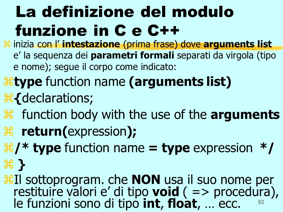 50 La definizione del modulo funzione in C e C++ zinizia con l intestazione (prima frase) dove arguments list e la sequenza dei parametri formali separati da virgola (tipo e nome); segue il corpo come indicato: ztype function name (arguments list) z{declarations; z function body with the use of the arguments z return(expression); z/* type function name = type expression */ z } zIl sottoprogram.