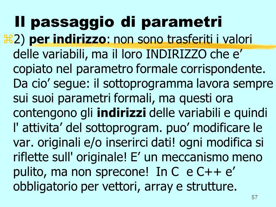 57 Il passaggio di parametri z2) per indirizzo: non sono trasferiti i valori delle variabili, ma il loro INDIRIZZO che e copiato nel parametro formale corrispondente.