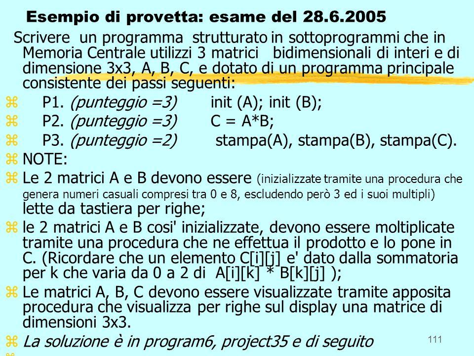 111 Esempio di provetta: esame del 28.6.2005 Scrivere un programma strutturato in sottoprogrammi che in Memoria Centrale utilizzi 3 matrici bidimensionali di interi e di dimensione 3x3, A, B, C, e dotato di un programma principale consistente dei passi seguenti: z P1.