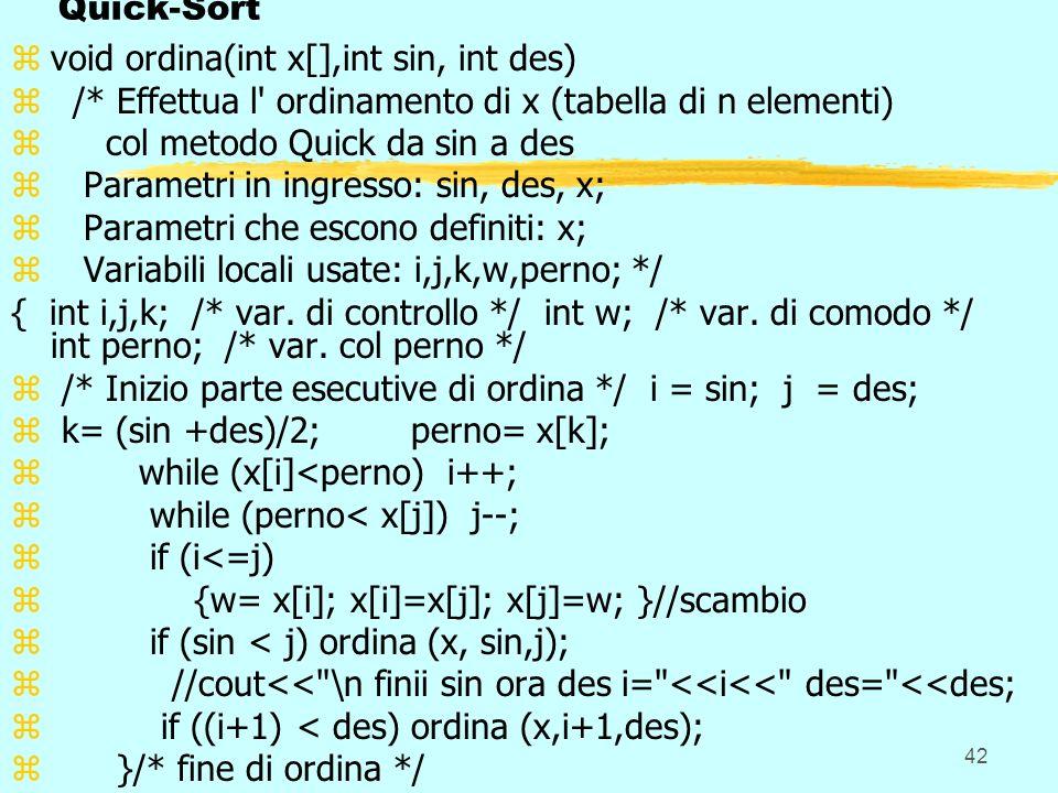42 Quick-Sort zvoid ordina(int x[],int sin, int des) z /* Effettua l ordinamento di x (tabella di n elementi) z col metodo Quick da sin a des z Parametri in ingresso: sin, des, x; z Parametri che escono definiti: x; z Variabili locali usate: i,j,k,w,perno; */ { int i,j,k; /* var.