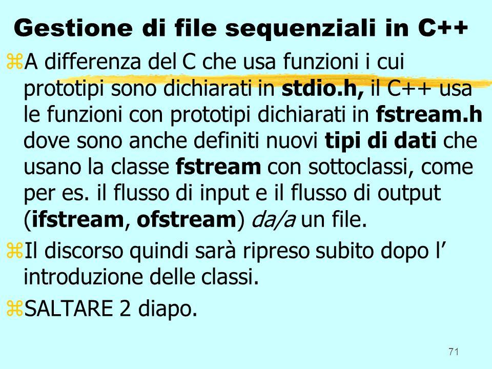71 Gestione di file sequenziali in C++ zA differenza del C che usa funzioni i cui prototipi sono dichiarati in stdio.h, il C++ usa le funzioni con prototipi dichiarati in fstream.h dove sono anche definiti nuovi tipi di dati che usano la classe fstream con sottoclassi, come per es.