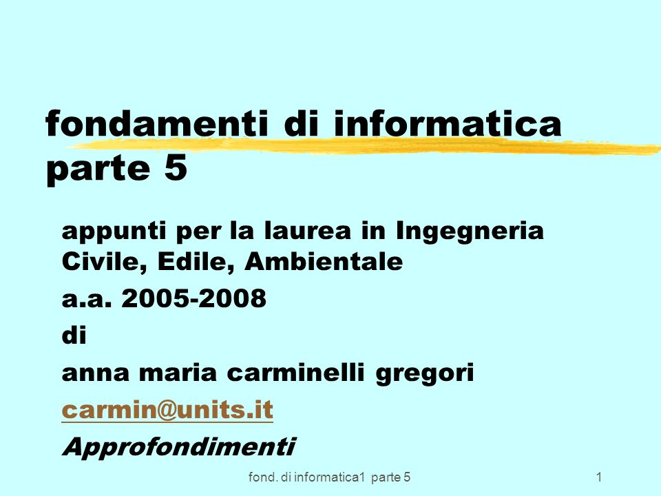 fond. di informatica1 parte 51 fondamenti di informatica parte 5 appunti per la laurea in Ingegneria Civile, Edile, Ambientale a.a. 2005-2008 di anna