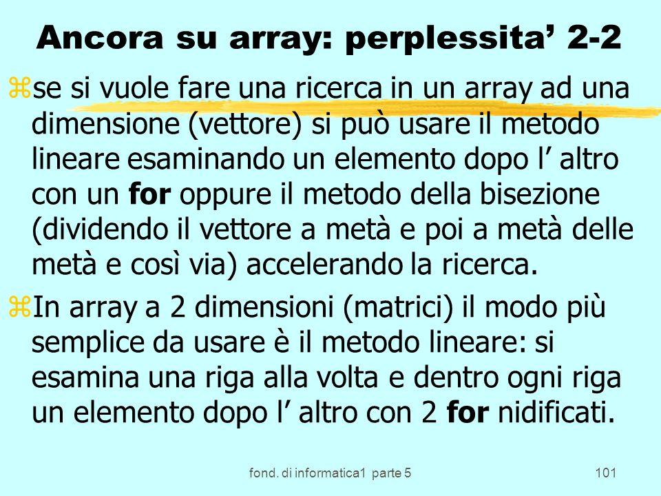 fond. di informatica1 parte 5101 Ancora su array: perplessita 2-2 zse si vuole fare una ricerca in un array ad una dimensione (vettore) si può usare i