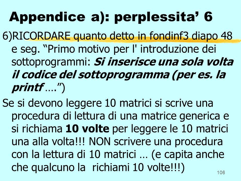 106 Appendice a): perplessita 6 6)RICORDARE quanto detto in fondinf3 diapo 48 e seg. Primo motivo per l' introduzione dei sottoprogrammi: Si inserisce