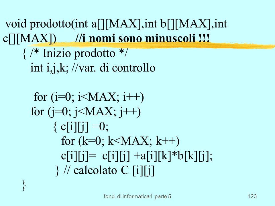 fond. di informatica1 parte 5123 void prodotto(int a[][MAX],int b[][MAX],int c[][MAX]) //i nomi sono minuscoli !!! { /* Inizio prodotto */ int i,j,k;