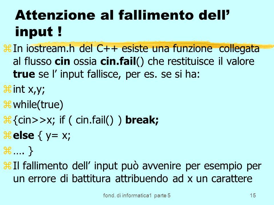 fond. di informatica1 parte 515 Attenzione al fallimento dell input ! zIn iostream.h del C++ esiste una funzione collegata al flusso cin ossia cin.fai