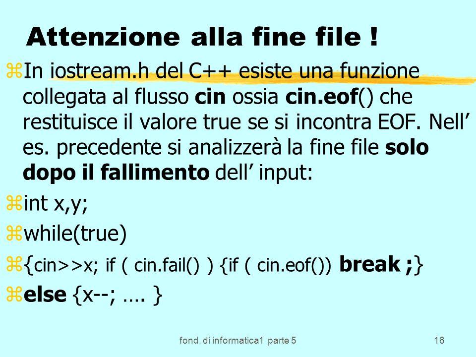 fond. di informatica1 parte 516 Attenzione alla fine file ! zIn iostream.h del C++ esiste una funzione collegata al flusso cin ossia cin.eof() che res