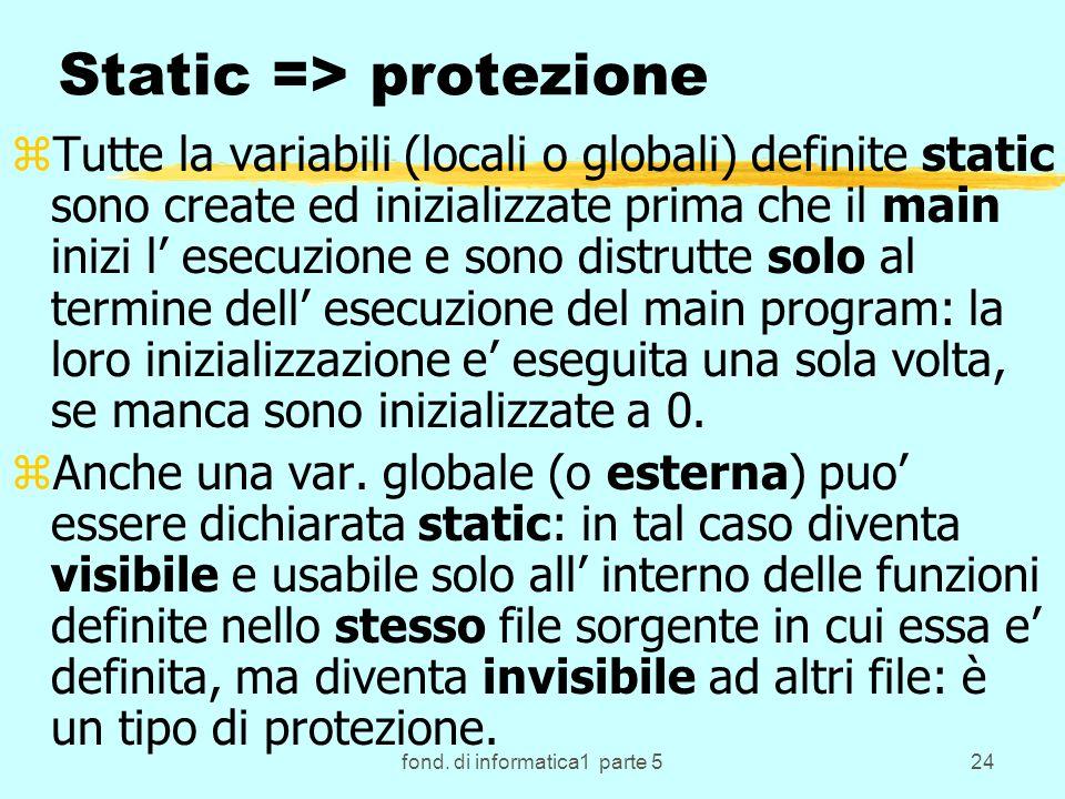 fond. di informatica1 parte 524 Static => protezione zTutte la variabili (locali o globali) definite static sono create ed inizializzate prima che il