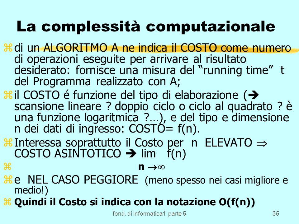 fond. di informatica1 parte 535 La complessità computazionale zdi un ALGORITMO A ne indica il COSTO come numero di operazioni eseguite per arrivare al