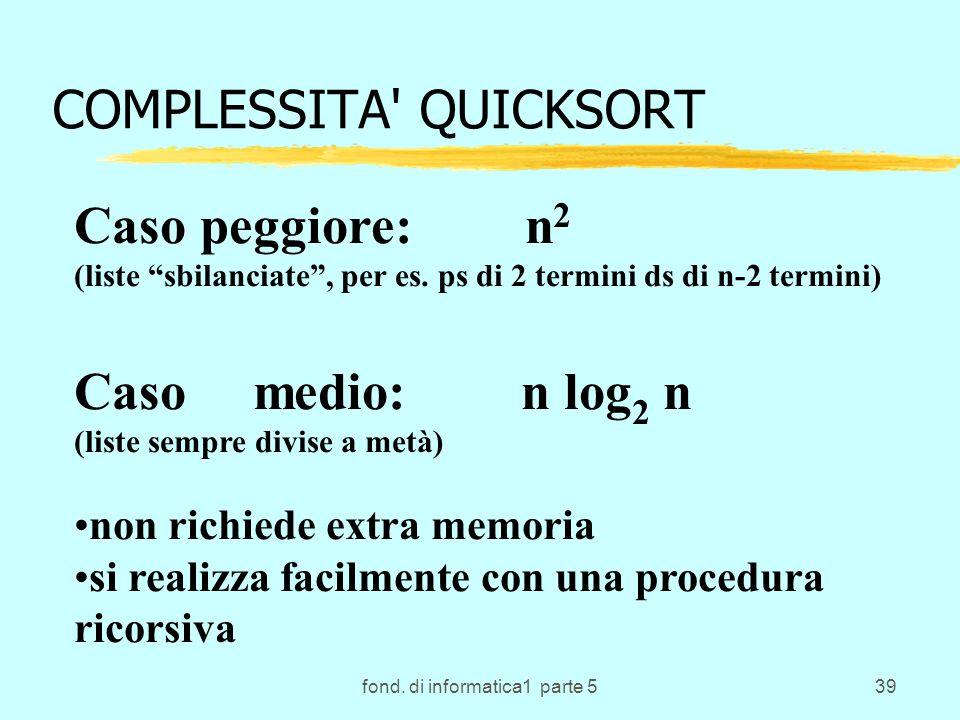 fond. di informatica1 parte 539 COMPLESSITA' QUICKSORT Caso peggiore: n 2 (liste sbilanciate, per es. ps di 2 termini ds di n-2 termini) Caso medio: n