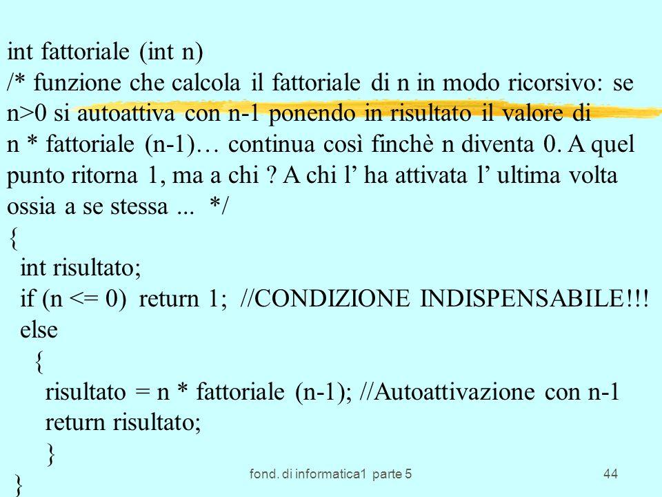 fond. di informatica1 parte 544 int fattoriale (int n) /* funzione che calcola il fattoriale di n in modo ricorsivo: se n>0 si autoattiva con n-1 pone