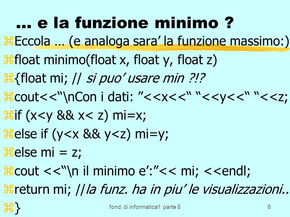 fond. di informatica1 parte 56 … e la funzione minimo ? zEccola … (e analoga sara la funzione massimo:) zfloat minimo(float x, float y, float z) z{flo