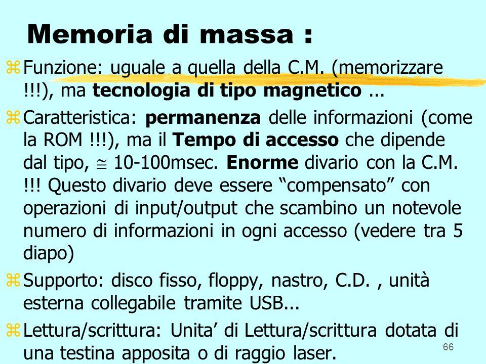 66 Memoria di massa : zFunzione: uguale a quella della C.M. (memorizzare !!!), ma tecnologia di tipo magnetico... zCaratteristica: permanenza delle in