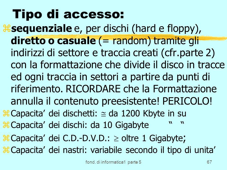 fond. di informatica1 parte 567 Tipo di accesso: zsequenziale e, per dischi (hard e floppy), diretto o casuale (= random) tramite gli indirizzi di set