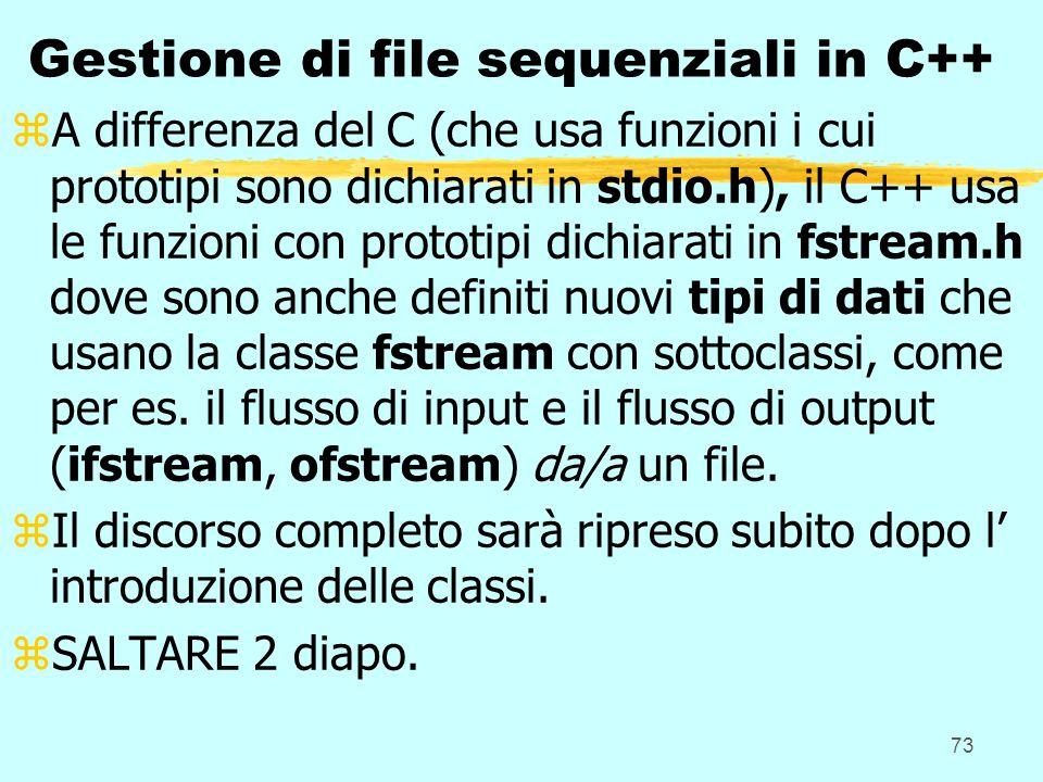 73 Gestione di file sequenziali in C++ zA differenza del C (che usa funzioni i cui prototipi sono dichiarati in stdio.h), il C++ usa le funzioni con p
