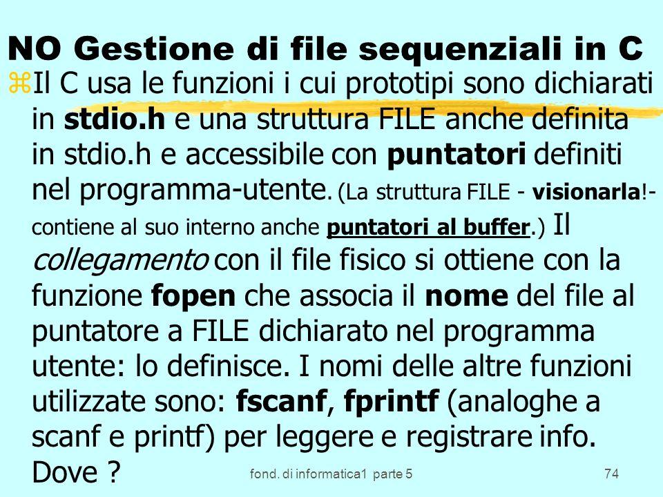 fond. di informatica1 parte 574 NO Gestione di file sequenziali in C zIl C usa le funzioni i cui prototipi sono dichiarati in stdio.h e una struttura