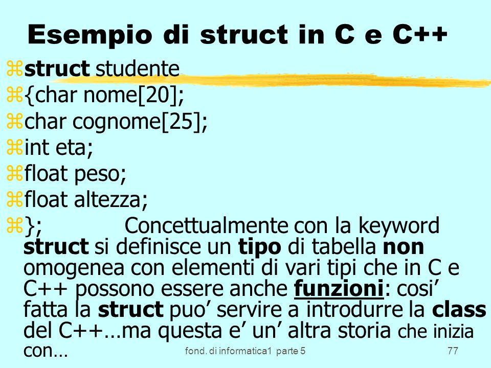 fond. di informatica1 parte 577 Esempio di struct in C e C++ zstruct studente z{char nome[20]; zchar cognome[25]; zint eta; zfloat peso; zfloat altezz