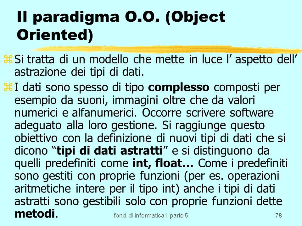 fond. di informatica1 parte 578 Il paradigma O.O. (Object Oriented) zSi tratta di un modello che mette in luce l aspetto dell astrazione dei tipi di d
