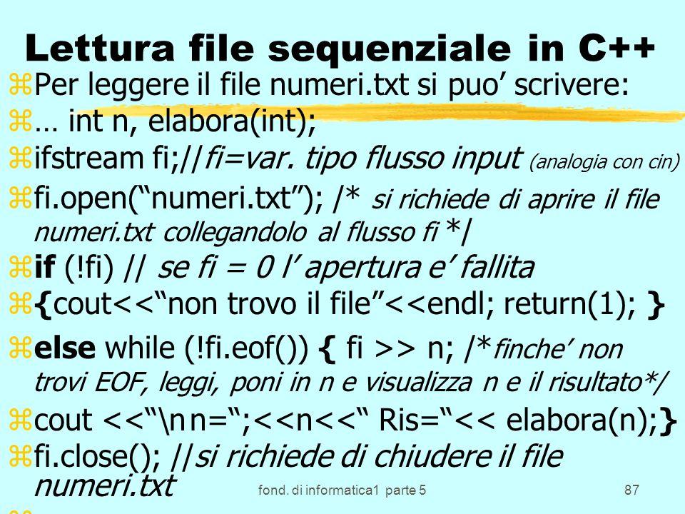 fond. di informatica1 parte 587 Lettura file sequenziale in C++ zPer leggere il file numeri.txt si puo scrivere: z… int n, elabora(int); zifstream fi;