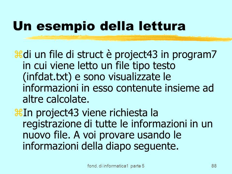 fond. di informatica1 parte 588 Un esempio della lettura zdi un file di struct è project43 in program7 in cui viene letto un file tipo testo (infdat.t