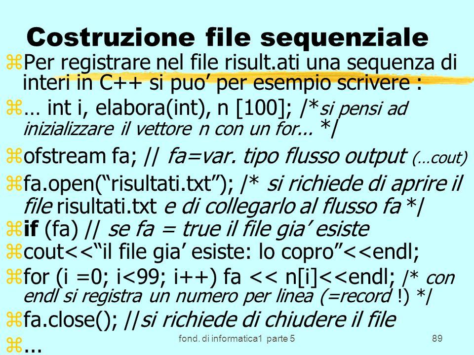 fond. di informatica1 parte 589 Costruzione file sequenziale zPer registrare nel file risult.ati una sequenza di interi in C++ si puo per esempio scri