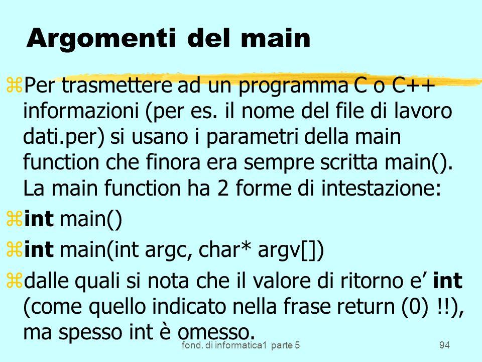 fond. di informatica1 parte 594 Argomenti del main zPer trasmettere ad un programma C o C++ informazioni (per es. il nome del file di lavoro dati.per)