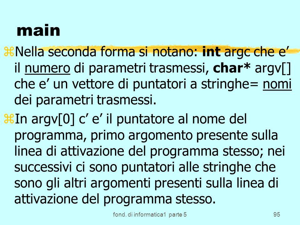 fond. di informatica1 parte 595 main zNella seconda forma si notano: int argc che e il numero di parametri trasmessi, char* argv[] che e un vettore di