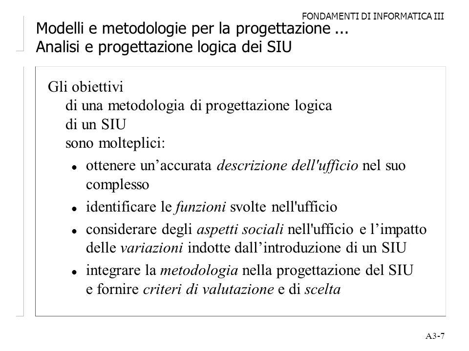 FONDAMENTI DI INFORMATICA III A3-7 Modelli e metodologie per la progettazione... Analisi e progettazione logica dei SIU Gli obiettivi di una metodolog