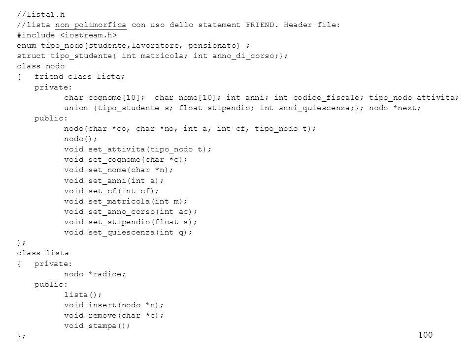 100 //lista1.h //lista non polimorfica con uso dello statement FRIEND. Header file: #include enum tipo_nodo{studente,lavoratore, pensionato} ; struct