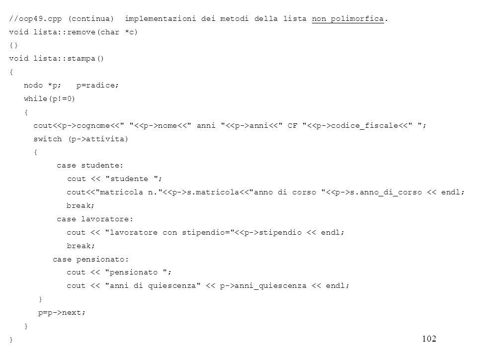 102 //oop49.cpp (continua) implementazioni dei metodi della lista non polimorfica. void lista::remove(char *c) {} void lista::stampa() { nodo *p; p=ra