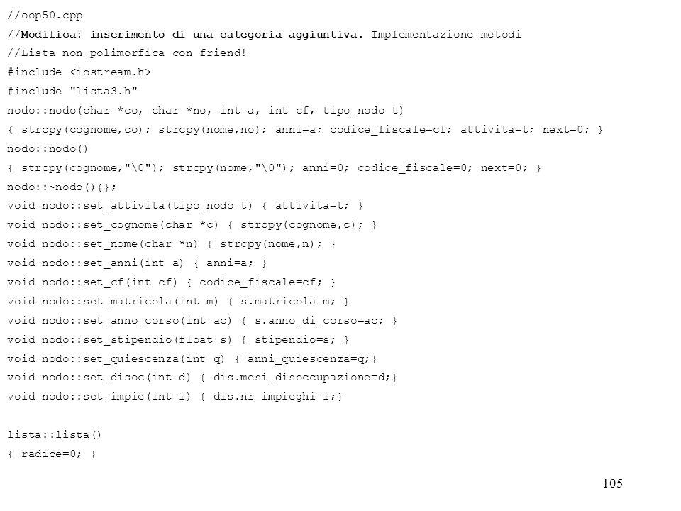 105 //oop50.cpp //Modifica: inserimento di una categoria aggiuntiva. Implementazione metodi //Lista non polimorfica con friend! #include #include