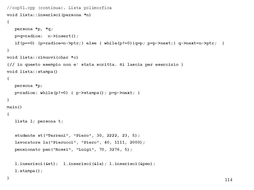 114 //oop51.cpp (continua). Lista polimorfica void lista::inserisci(persona *n) { persona *p, *q; p=q=radice; n->insert(); if(p==0) {p=radice=n->ptr;}