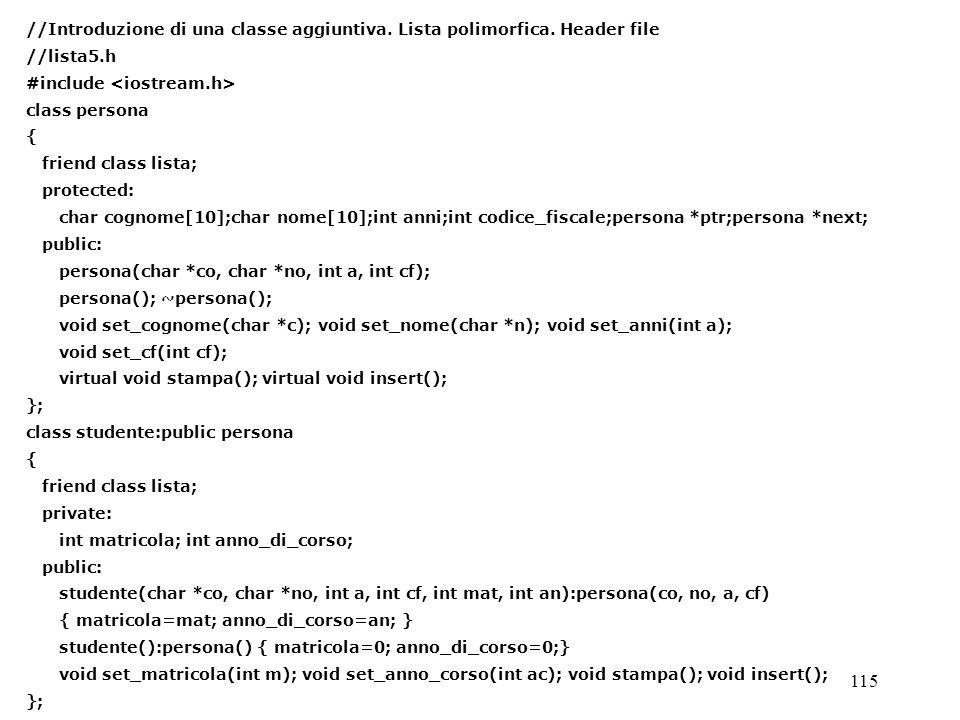 115 //Introduzione di una classe aggiuntiva. Lista polimorfica. Header file //lista5.h #include class persona { friend class lista; protected: char co