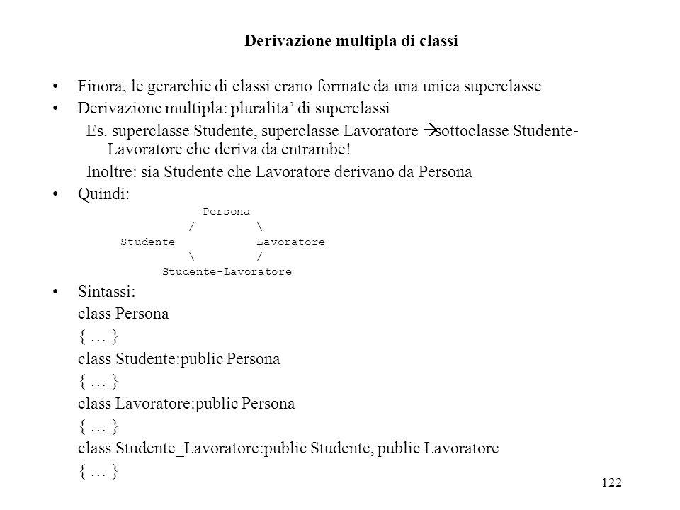 122 Derivazione multipla di classi Finora, le gerarchie di classi erano formate da una unica superclasse Derivazione multipla: pluralita di superclass