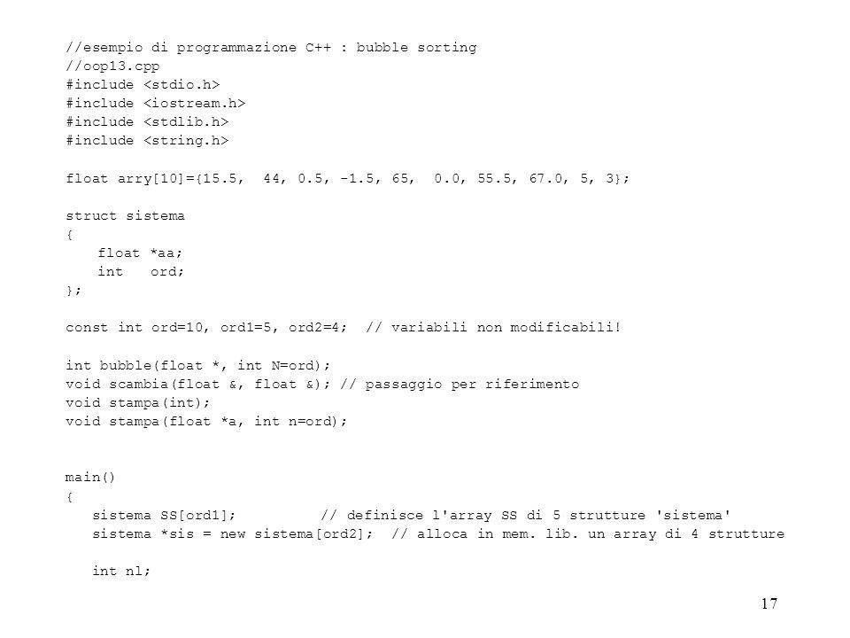 17 //esempio di programmazione C++ : bubble sorting //oop13.cpp #include float arry[10]={15.5, 44, 0.5, -1.5, 65, 0.0, 55.5, 67.0, 5, 3}; struct siste