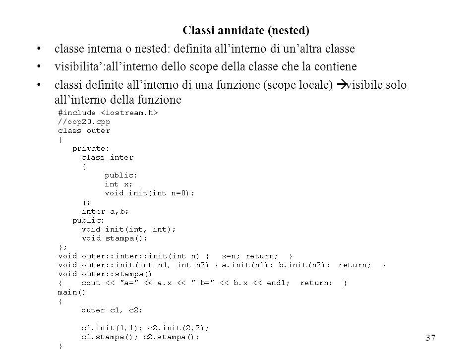 37 Classi annidate (nested) classe interna o nested: definita allinterno di unaltra classe visibilita:allinterno dello scope della classe che la conti