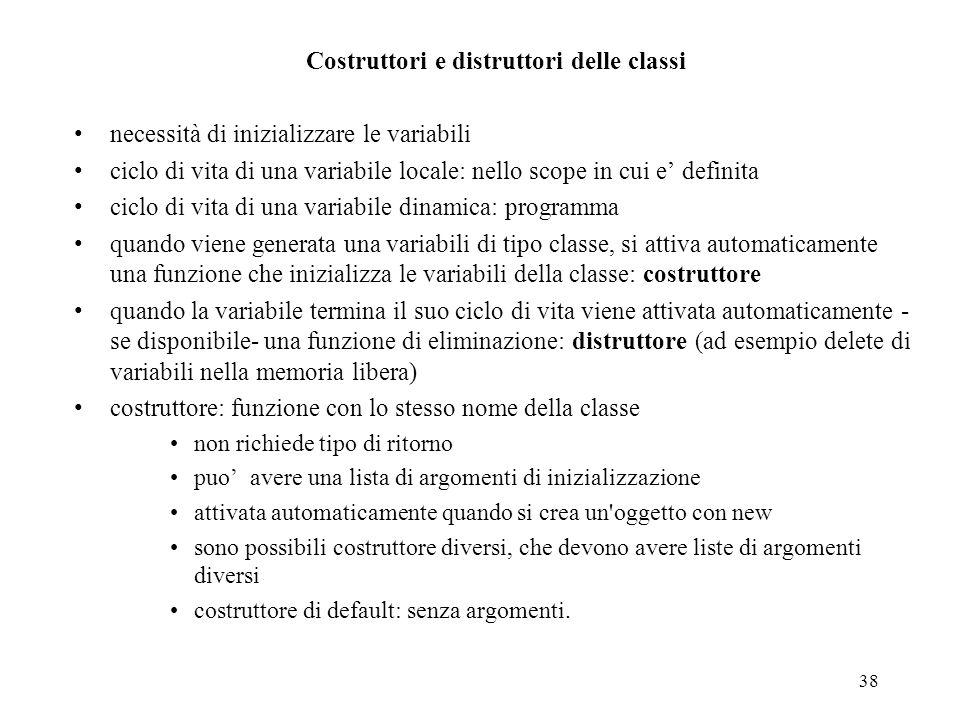 38 Costruttori e distruttori delle classi necessità di inizializzare le variabili ciclo di vita di una variabile locale: nello scope in cui e definita