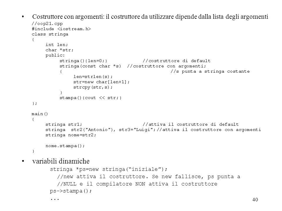40 Costruttore con argomenti: il costruttore da utilizzare dipende dalla lista degli argomenti variabili dinamiche stringa *ps=new stringa(iniziale);