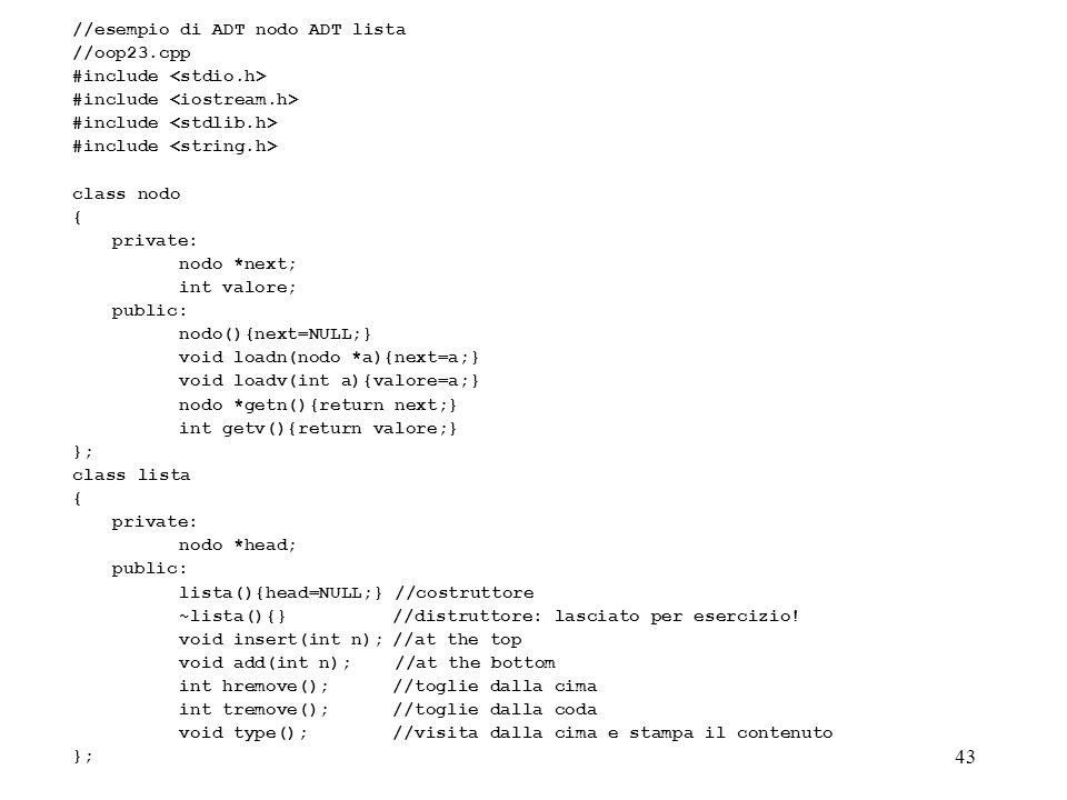 43 //esempio di ADT nodo ADT lista //oop23.cpp #include class nodo { private: nodo *next; int valore; public: nodo(){next=NULL;} void loadn(nodo *a){n