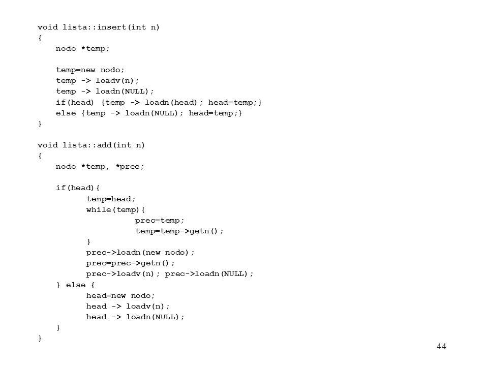 44 void lista::insert(int n) { nodo *temp; temp=new nodo; temp -> loadv(n); temp -> loadn(NULL); if(head) {temp -> loadn(head); head=temp;} else {temp