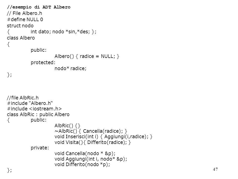 47 //esempio di ADT Albero // File Albero.h #define NULL 0 struct nodo { int dato; nodo *sin,*des; }; class Albero { public: Albero() { radice = NULL;