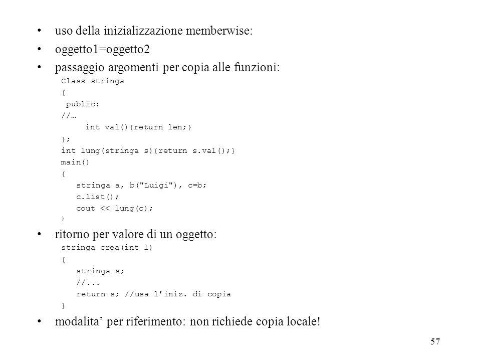 57 uso della inizializzazione memberwise: oggetto1=oggetto2 passaggio argomenti per copia alle funzioni: Class stringa { public: //… int val(){return