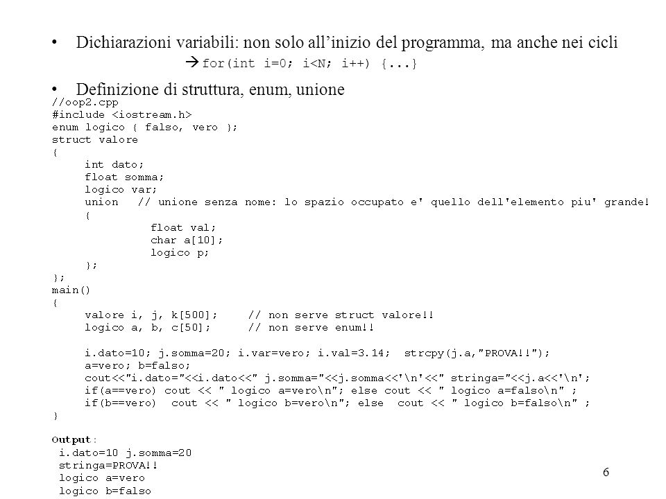 6 Dichiarazioni variabili: non solo allinizio del programma, ma anche nei cicli Definizione di struttura, enum, unione for(int i=0; i<N; i++) {...}