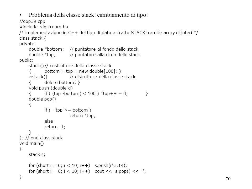 70 Problema della classe stack: cambiamento di tipo: //oop39.cpp #include /* implementazione in C++ del tipo di dato astratto STACK tramite array di i