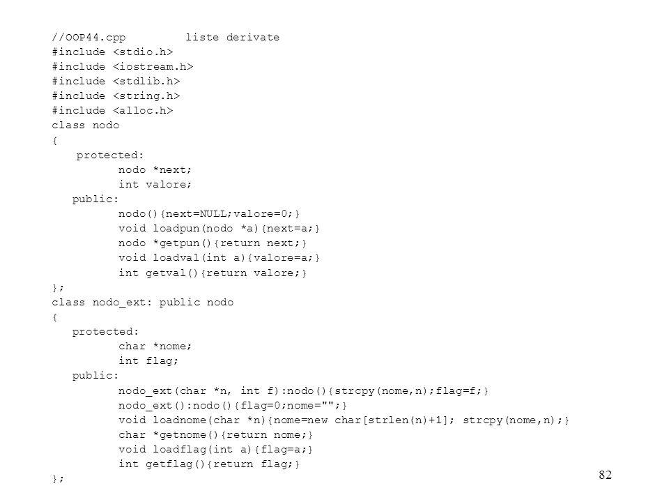 82 //OOP44.cppliste derivate #include class nodo { protected: nodo *next; int valore; public: nodo(){next=NULL;valore=0;} void loadpun(nodo *a){next=a